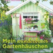Mein wunderbares Gartenhäuschen: Neue Ideen für kreative, entspannte und gemütliche Momente
